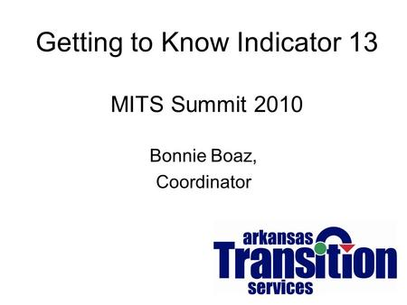 Getting to Know Indicator 13 MITS Summit 2010 Bonnie Boaz, Coordinator.