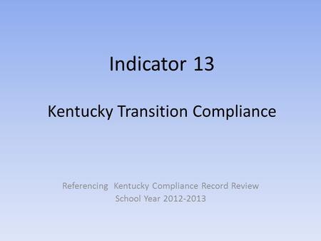 Indicator 13 Kentucky Transition Compliance Referencing Kentucky Compliance Record Review School Year 2012-2013.