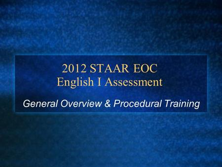 2012 STAAR EOC English I Assessment General Overview & Procedural Training.