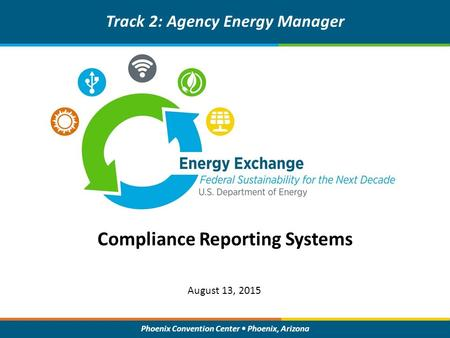 Phoenix Convention Center Phoenix, Arizona Compliance Reporting Systems Track 2: Agency Energy Manager August 13, 2015.