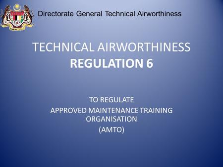 TECHNICAL AIRWORTHINESS REGULATION 6 TO REGULATE APPROVED MAINTENANCE TRAINING ORGANISATION (AMTO) Directorate General Technical Airworthiness.