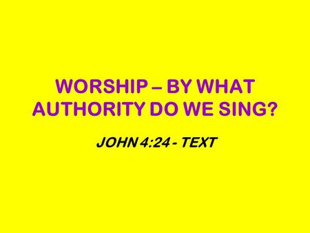 WORSHIP – BY WHAT AUTHORITY DO WE SING? JOHN 4:24 - TEXT.