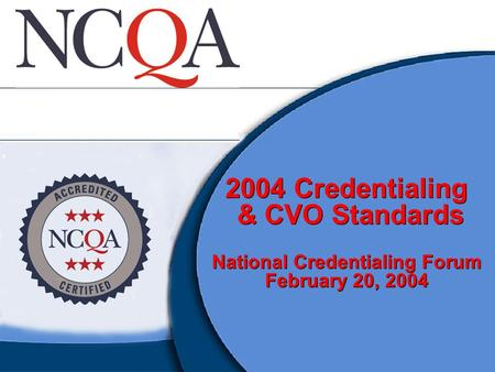 2004 Credentialing & CVO Standards National Credentialing Forum February 20, 2004.