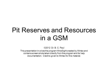 Pit Reserves and Resources in a GSM ©2012 Dr. B. C. Paul This presentation involves the program MineSight created by Mintec and contains screen shots taken.