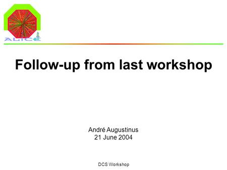 André Augustinus 21 June 2004 DCS Workshop Follow-up from last workshop.