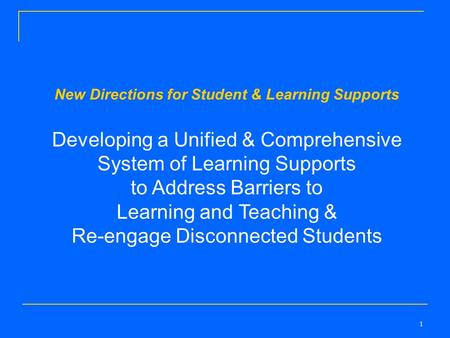 1 New Directions for Student & Learning Supports Developing a Unified & Comprehensive System of Learning Supports to Address Barriers to Learning and Teaching.