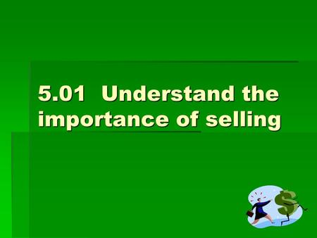 5.01Understand the importance of selling. Selling is…  Communication between the salesperson and the customer  Consultative selling For example: A salesperson.