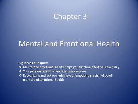 Mental and Emotional Health Chapter 3 Big Ideas of Chapter:  Mental and emotional health helps you function effectively each day  Your personal identity.