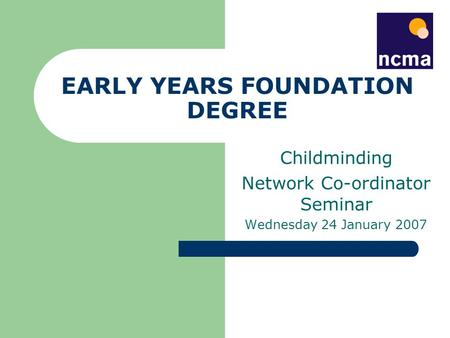 EARLY YEARS FOUNDATION DEGREE Childminding Network Co-ordinator Seminar Wednesday 24 January 2007.