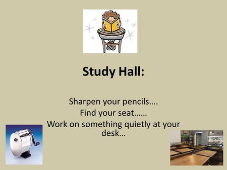 Study Hall: Sharpen your pencils…. Find your seat…… Work on something quietly at your desk…