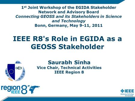 IEEE R8's Role in EGIDA as a GEOSS Stakeholder Saurabh Sinha Vice Chair, Technical Activities IEEE Region 8 1 st Joint Workshop of the EGIDA Stakeholder.