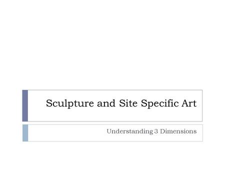 Sculpture and Site Specific Art Understanding 3 Dimensions.