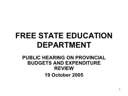 1 FREE STATE EDUCATION DEPARTMENT PUBLIC HEARING ON PROVINCIAL BUDGETS AND EXPENDITURE REVIEW 19 October 2005.