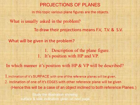 PROJECTIONS OF PLANES In this topic various plane figures are the objects. What will be given in the problem? 1.Description of the plane figure. 1.It's.