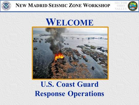 SECTOR OHIO VALLEY W ELCOME U.S. Coast Guard Response Operations N EW M ADRID S EISMIC Z ONE W ORKSHOP.