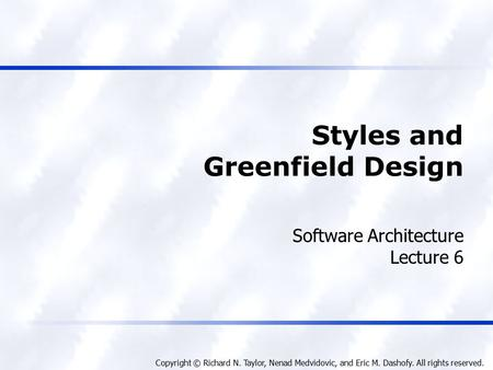 Copyright © Richard N. Taylor, Nenad Medvidovic, and Eric M. Dashofy. All rights reserved. Styles and Greenfield Design Software Architecture Lecture 6.