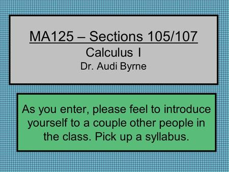 MA125 – Sections 105/107 Calculus I Dr. Audi Byrne As you enter, please feel to introduce yourself to a couple other people in the class. Pick up a syllabus.