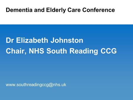 Dementia and Elderly Care Conference Dr Elizabeth Johnston Chair, NHS South Reading CCG