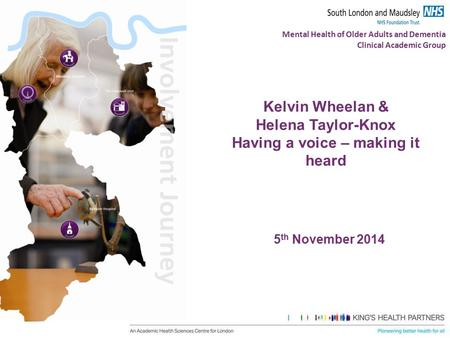 Mental Health of Older Adults and Dementia Clinical Academic Group Kelvin Wheelan & Helena Taylor-Knox Having a voice – making it heard 5 th November 2014.