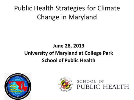 Public Health Strategies for Climate Change in Maryland June 28, 2013 University of Maryland at College Park School of Public Health.