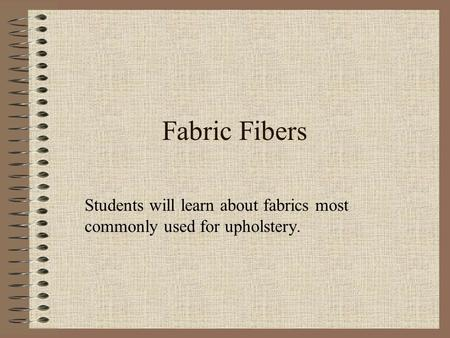 Fabric Fibers Students will learn about fabrics most commonly used for upholstery.