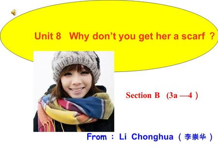 Section B (3a —4 ) From : Li Chonghua ( 李崇华 ) Unit 8 Why don't you get her a scarf ?