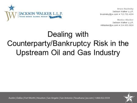 Dealing with Counterparty/Bankruptcy Risk in the Upstream Oil and Gas Industry Bruce Ruzinsky Jackson Walker L.L.P. 713.752.4204 Monica.