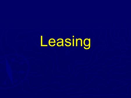 Leasing. Leasing ► A lease is a contact between the owner of an asset (the lessor) and the party desiring to use that asset (the lessee). ► Generally,