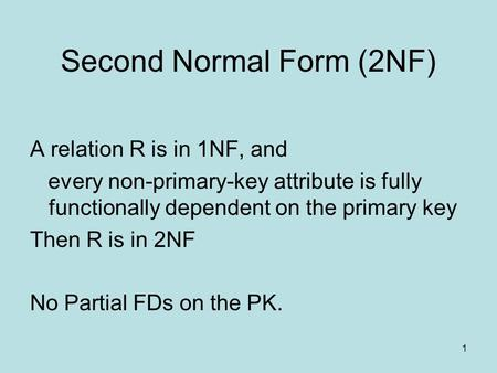 Second Normal Form (2NF) A relation R is in 1NF, and every non-primary-key attribute is fully functionally dependent on the primary key Then R is in 2NF.