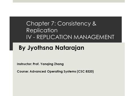Chapter 7: Consistency & Replication IV - REPLICATION MANAGEMENT By Jyothsna Natarajan Instructor: Prof. Yanqing Zhang Course: Advanced Operating Systems.
