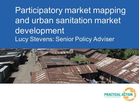 Participatory market mapping and urban sanitation market development Lucy Stevens: Senior Policy Adviser.