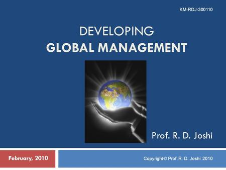 DEVELOPING GLOBAL MANAGEMENT February, 2010 KM-RDJ-300110 Copyright © Prof. R. D. Joshi 2010 Prof. R. D. Joshi.