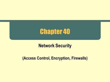 Chapter 40 Network Security (Access Control, Encryption, Firewalls)