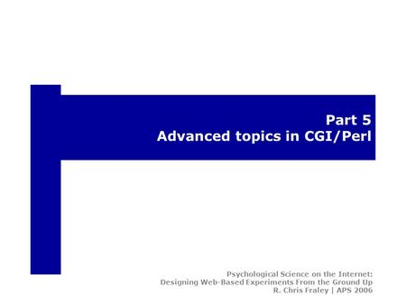 Part 5 Advanced topics in CGI/Perl Psychological Science on the Internet: Designing Web-Based Experiments From the Ground Up R. Chris Fraley | APS 2006.