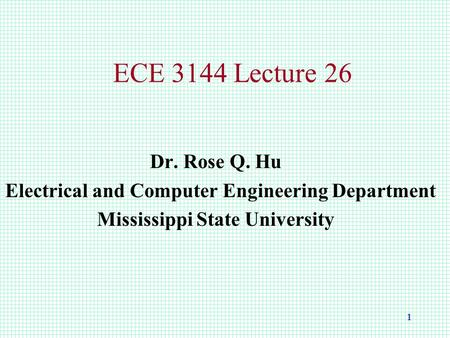 1 ECE 3144 Lecture 26 Dr. Rose Q. Hu Electrical and Computer Engineering Department Mississippi State University.