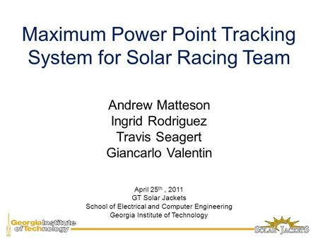 Maximum Power Point Tracking System for Solar Racing Team Andrew Matteson Ingrid Rodriguez Travis Seagert Giancarlo Valentin April 25 th, 2011 GT Solar.
