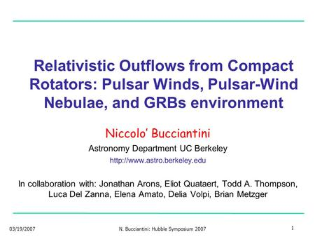 03/19/2007N. Bucciantini: Hubble Symposium 2007 1 Relativistic Outflows from Compact Rotators: Pulsar Winds, Pulsar-Wind Nebulae, and GRBs environment.