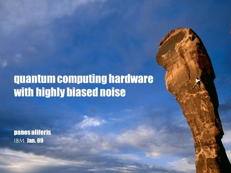 Panos aliferis IBM Jan. 09 quantum computing hardware with highly biased noise.