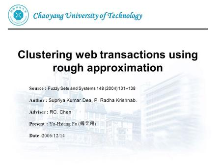 Chaoyang University of Technology Clustering web transactions using rough approximation Source : Fuzzy Sets and Systems 148 (2004) 131–138 Author : Supriya.