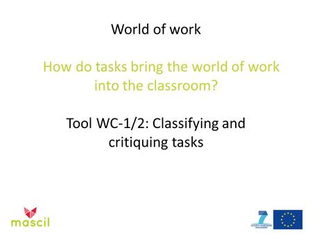 World of work How do tasks bring the world of work into the classroom? Tool WC-1/2: Classifying and critiquing tasks.