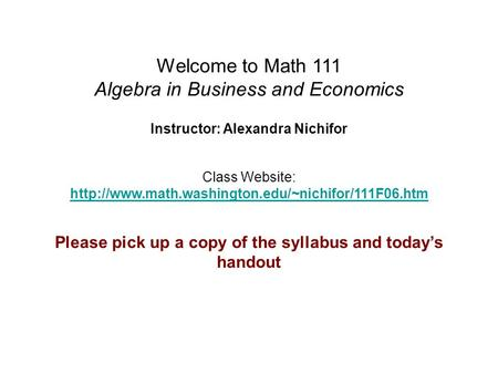 Welcome to Math 111 Algebra in Business and Economics Instructor: Alexandra Nichifor Class Website:
