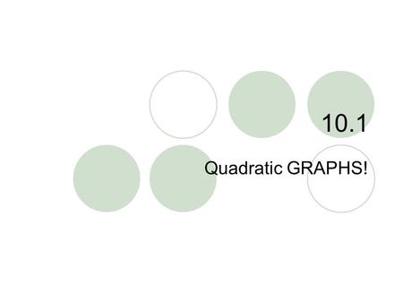 "10.1 Quadratic GRAPHS!. 10.1 – Quadratic Graphs Goals / ""I can…""  Graph quadratic functions of the form y = ax  Graph quadratic functions of the form."