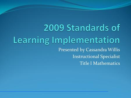 Presented by Cassandra Willis Instructional Specialist Title I Mathematics.