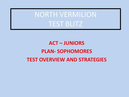 NORTH VERMILION TEST BLITZ ACT – JUNIORS PLAN- SOPHOMORES TEST OVERVIEW AND STRATEGIES.