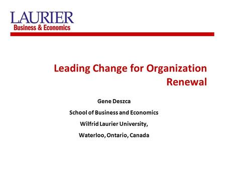 Leading Change for Organization Renewal Gene Deszca School of Business and Economics Wilfrid Laurier University, Waterloo, Ontario, Canada.