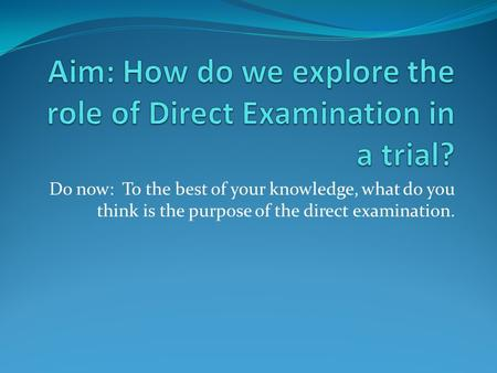 Do now: To the best of your knowledge, what do you think is the purpose of the direct examination.