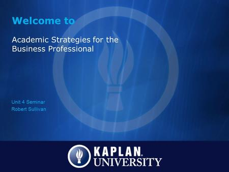 Welcome to Academic Strategies for the Business Professional Unit 4 Seminar Robert Sullivan.