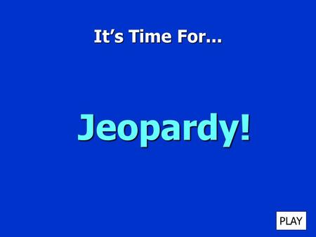 It's Time For... Jeopardy! PLAY It's Time for Jeopardy $100 $200 $300 $400 $500 $100 $200 $300 $400 $500 $100 $200 $300 $400 $500 $100 $200 $300 $400.