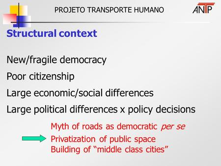 PROJETO TRANSPORTE HUMANO Structural context New/fragile democracy Poor citizenship Large economic/social differences Large political differences x policy.