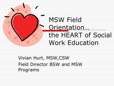MSW Field Orientation… the HEART of Social Work Education Vivian Hurt, MSW,CSW Field Director BSW and MSW Programs.